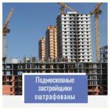 Подмосковные застройщики оштрафованы на1,9 млн руб. занарушения врамках долевого строительства